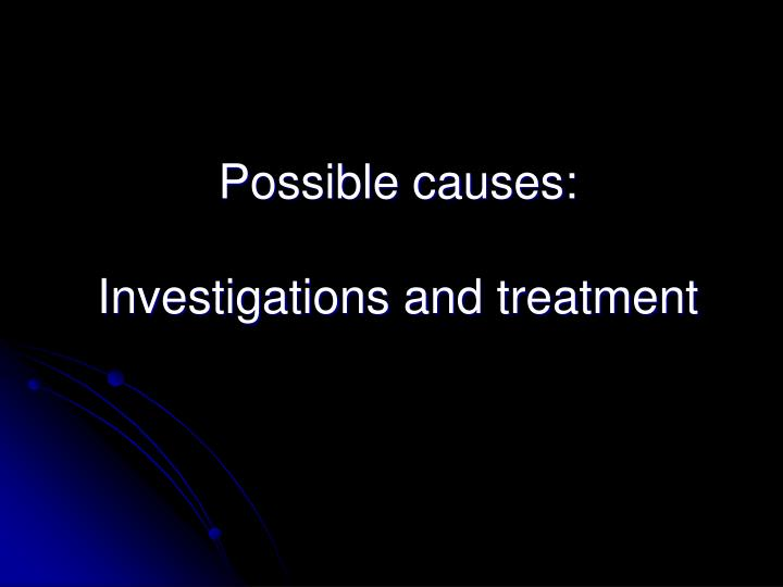 Possible causes investigations and treatment
