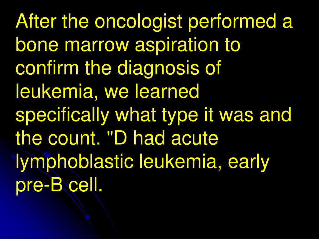 """After the oncologist performed a bone marrow aspiration to confirm the diagnosis of leukemia, we learned specifically what type it was and the count. """"D had acute lymphoblastic leukemia, early pre-B cell."""