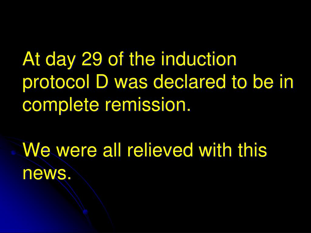 At day 29 of the induction protocol D was declared to be in complete remission.