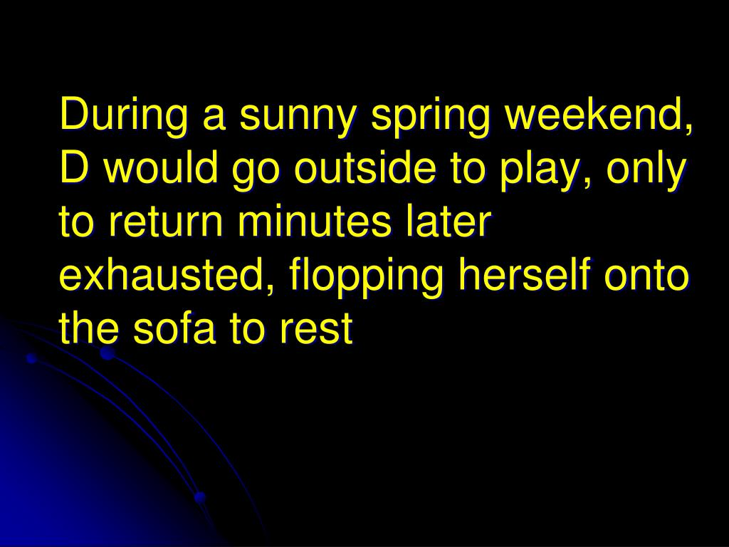 During a sunny spring weekend, D would go outside to play, only to return minutes later exhausted, flopping herself onto the sofa to rest