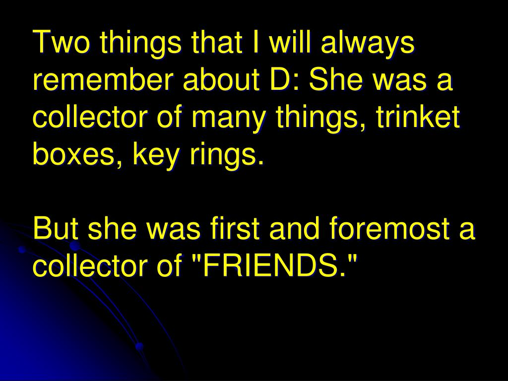 Two things that I will always remember about D: She was a collector of many things, trinket boxes, key rings.