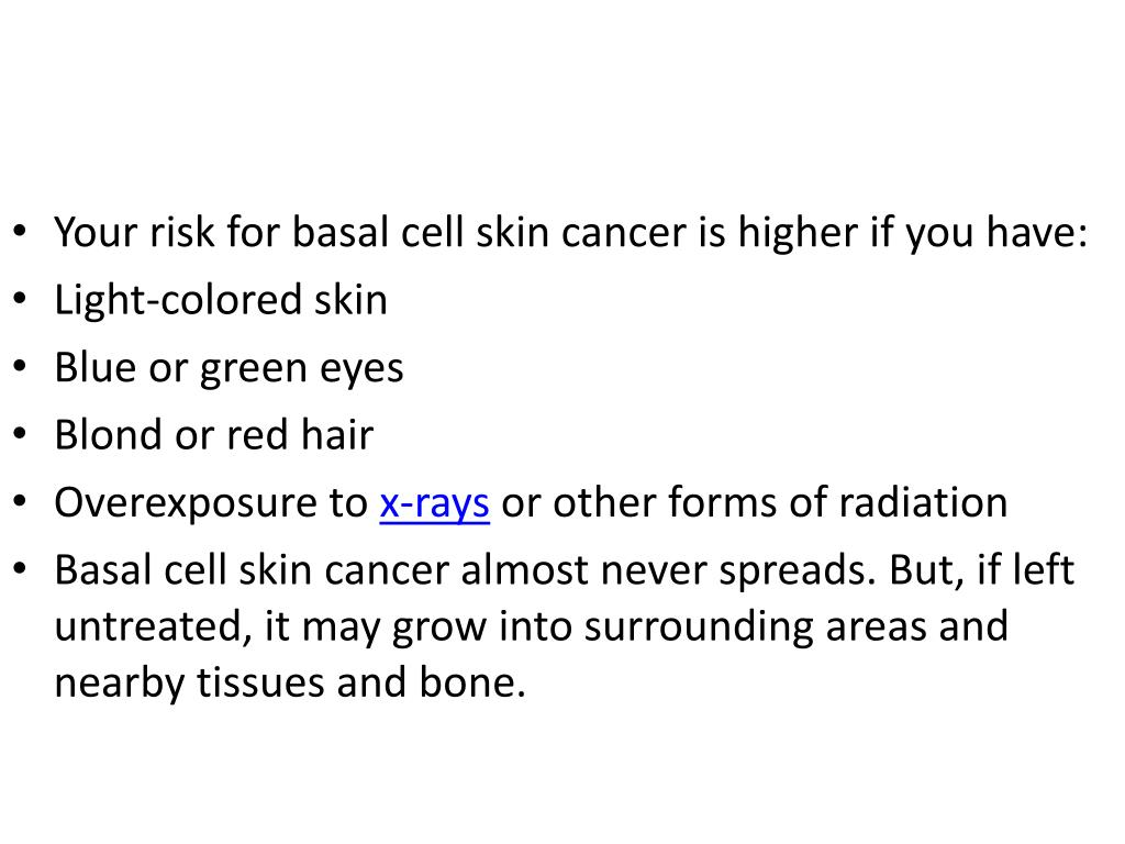 Your risk for basal cell skin cancer is higher if you have: