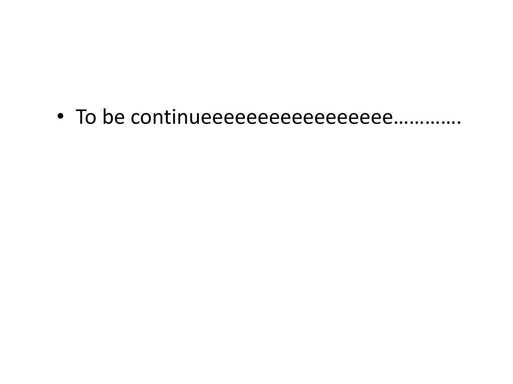 To be continueeeeeeeeeeeeeeeee………….