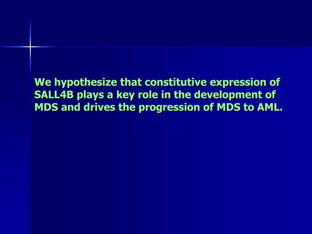 We hypothesize that constitutive expression of SALL4B plays a key role in the development of MDS and drives the progression of MDS to AML.