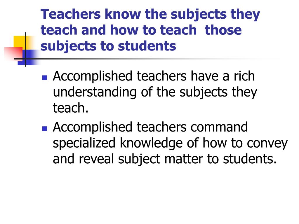 Teachers know the subjects they teach and how to teach  those subjects to students