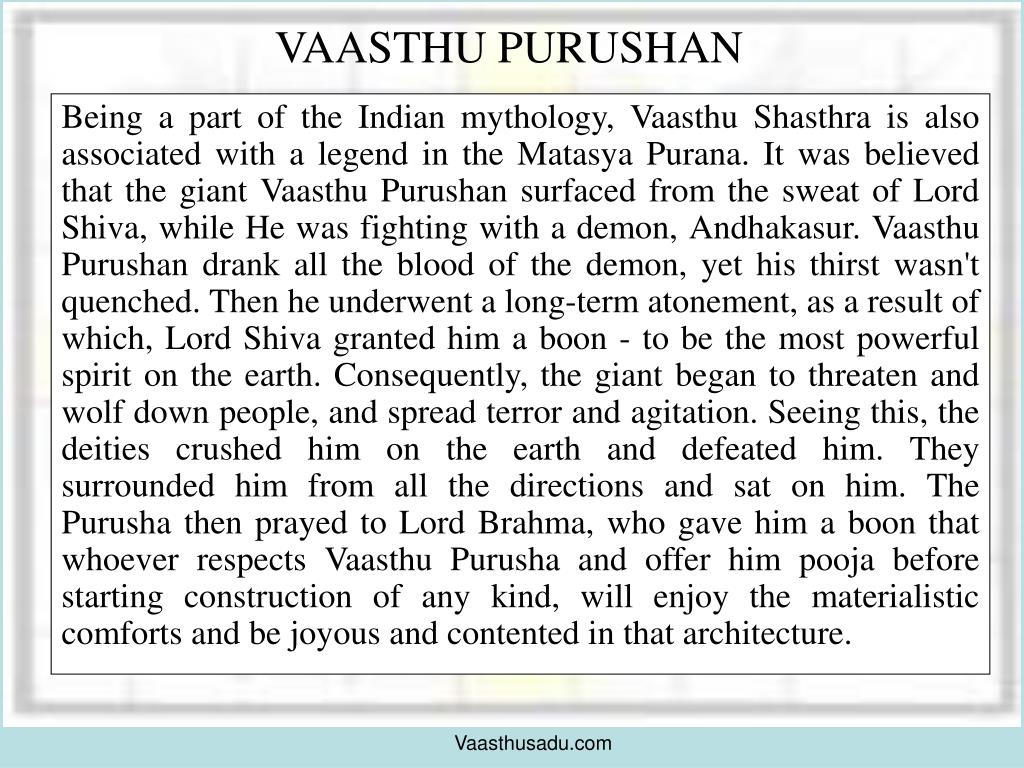 Being a part of the Indian mythology, Vaasthu Shasthra is also associated with a legend in the Matasya Purana. It was believed that the giant Vaasthu Purushan surfaced from the sweat of Lord Shiva, while He was fighting with a demon, Andhakasur. Vaasthu Purushan drank all the blood of the demon, yet his thirst wasn't quenched. Then he underwent a long-term atonement, as a result of which, Lord Shiva granted him a boon - to be the most powerful spirit on the earth. Consequently, the giant began to threaten and wolf down people, and spread terror and agitation. Seeing this, the deities crushed him on the earth and defeated him. They surrounded him from all the directions and sat on him. The Purusha then prayed to Lord Brahma, who gave him a boon that whoever respects Vaasthu Purusha and offer him pooja before starting construction of any kind, will enjoy the materialistic comforts and be joyous and contented in that architecture.