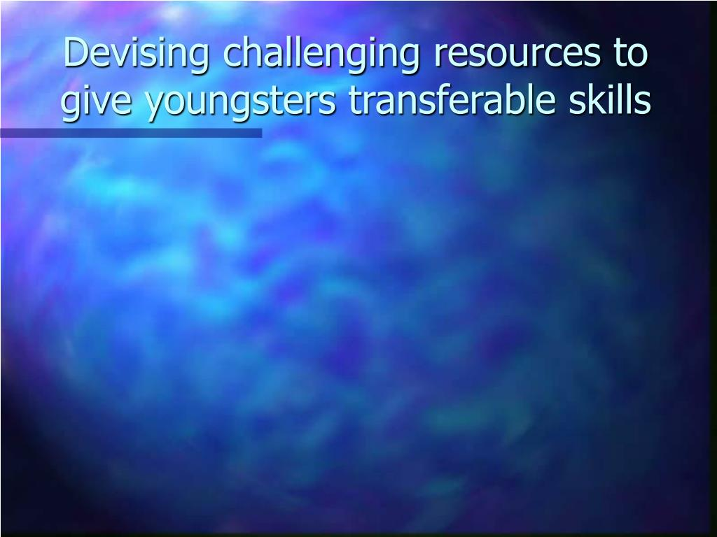 Devising challenging resources to give youngsters transferable skills