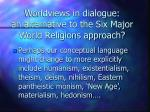worldviews in dialogue an alternative to the six major world religions approach