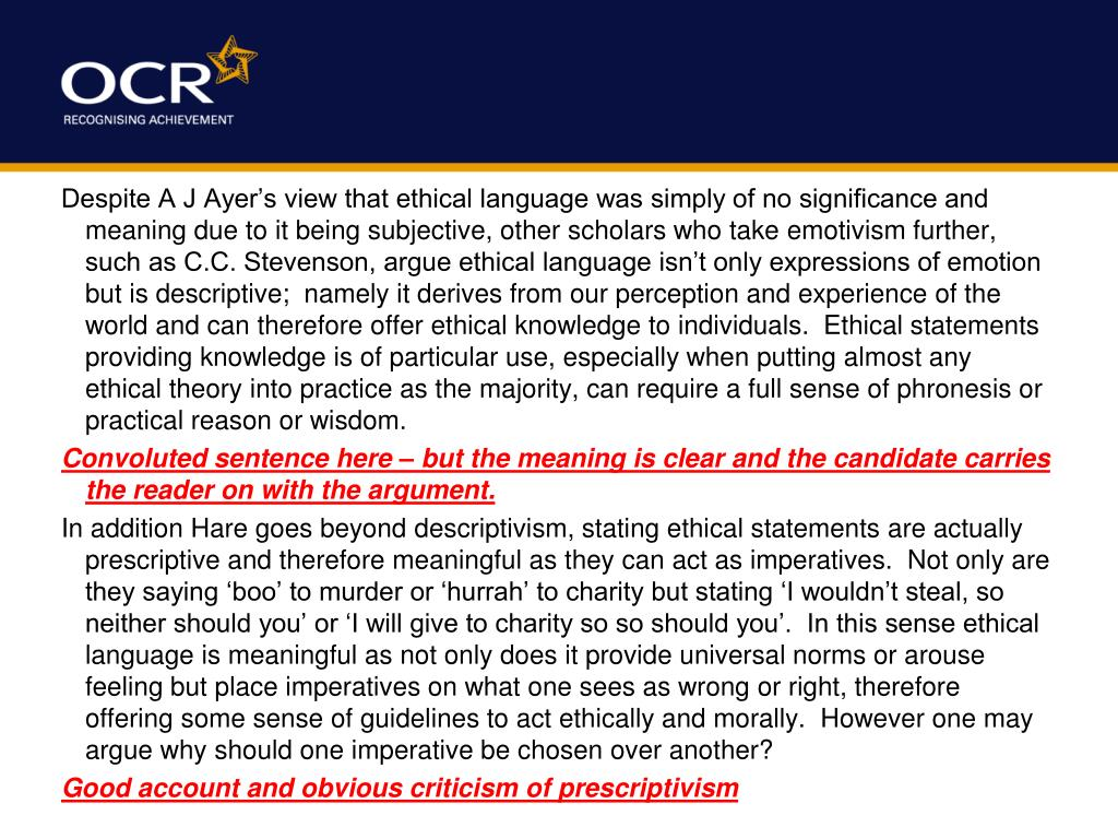 Despite A J Ayer's view that ethical language was simply of no significance and meaning due to it being subjective, other scholars who take emotivism further, such as C.C. Stevenson, argue ethical language isn't only expressions of emotion but is descriptive;  namely it derives from our perception and experience of the world and can therefore offer ethical knowledge to individuals.  Ethical statements providing knowledge is of particular use, especially when putting almost any ethical theory into practice as the majority, can require a full sense of phronesis or practical reason or wisdom.