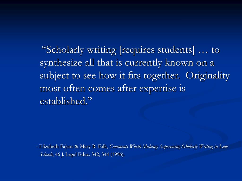 """Scholarly writing [requires students] … to synthesize all that is currently known on a subject to see how it fits together.  Originality most often comes after expertise is established."""