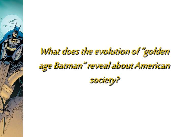 What does the evolution of golden age batman reveal about american society