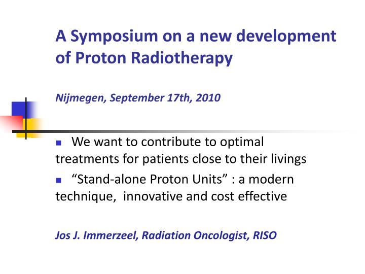 A symposium on a new development of proton radiotherapy nijmegen september 17th 2010