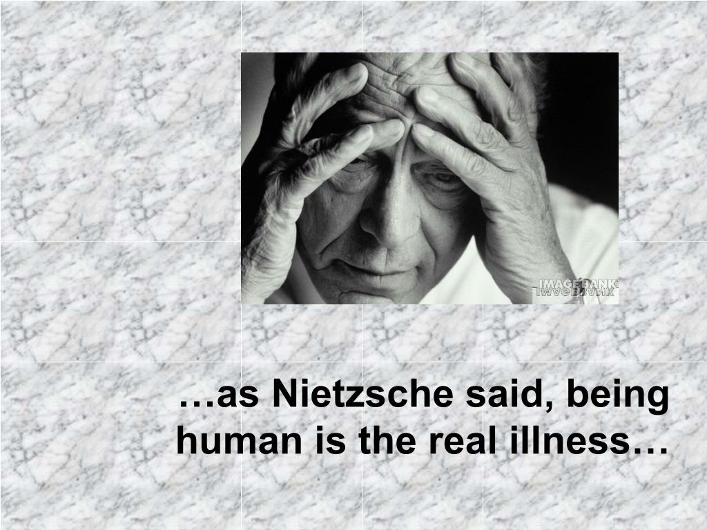 …as Nietzsche said, being human is the real illness…