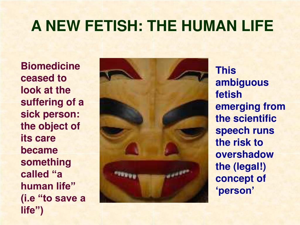 A NEW FETISH: THE HUMAN LIFE