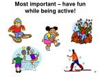 most important have fun while being active