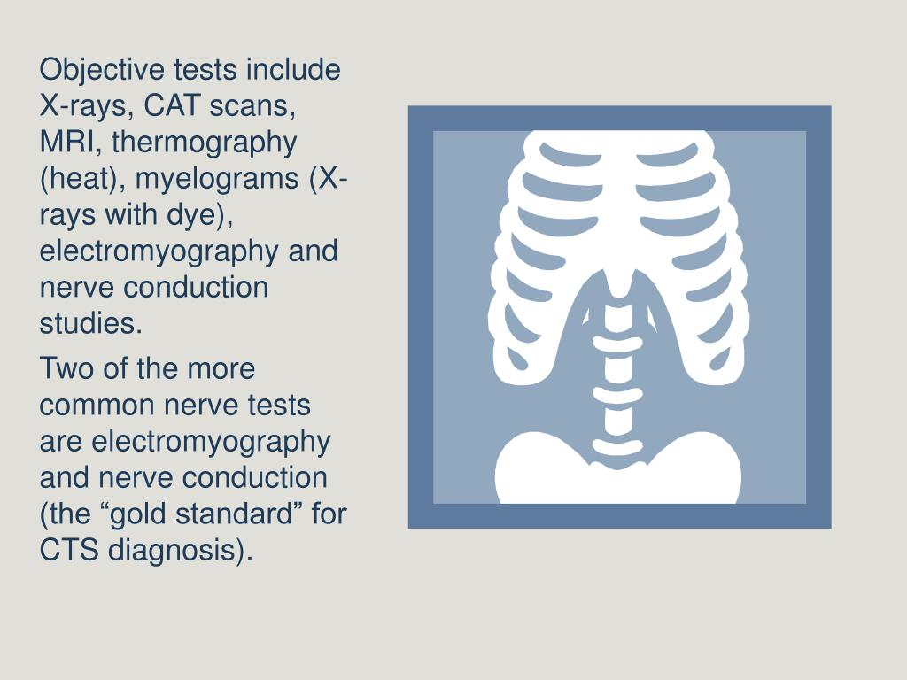 Objective tests include X-rays, CAT scans, MRI, thermography (heat), myelograms (X-rays with dye),  electromyography and nerve conduction studies.