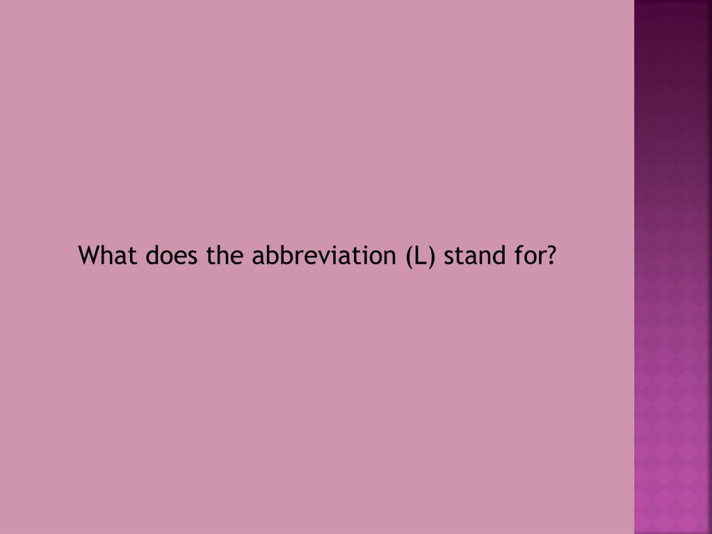 What does the abbreviation (L) stand for?