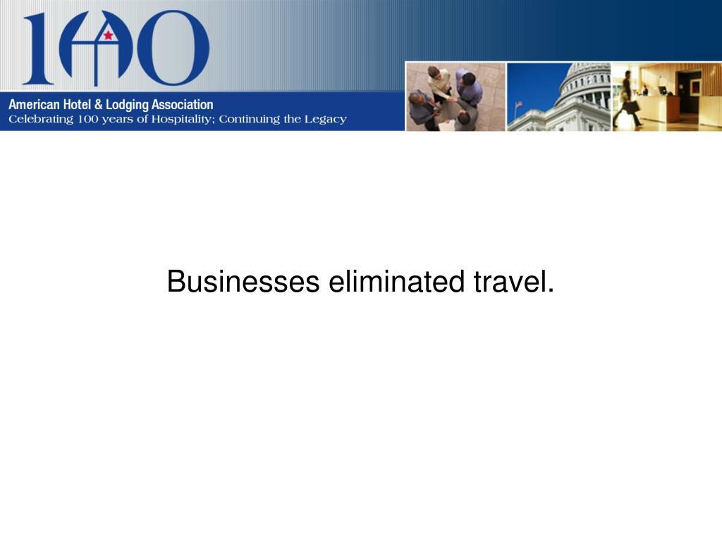 Businesses eliminated travel.