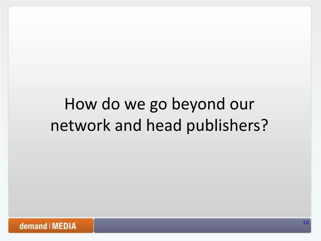 How do we go beyond our network and head publishers?