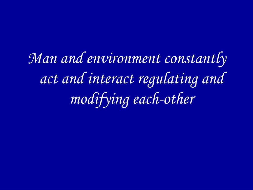 Man and environment constantly act and interact