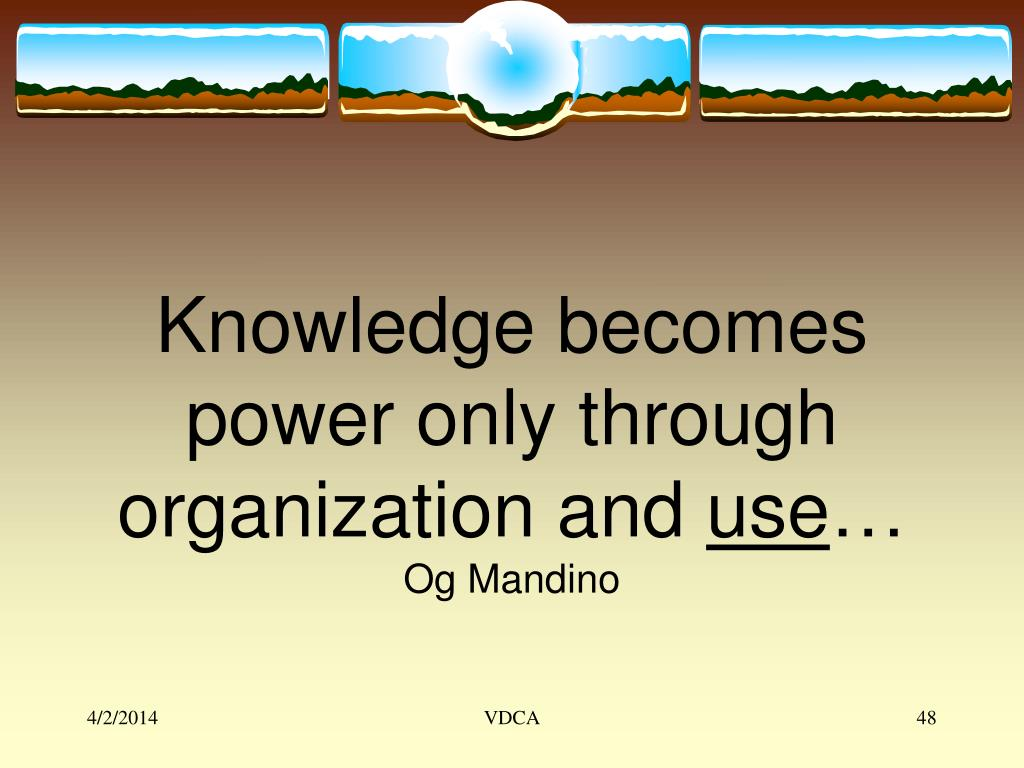Knowledge becomes power only through organization and