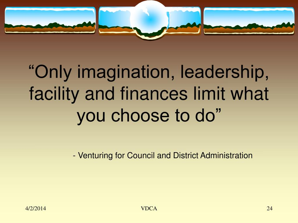 """""""Only imagination, leadership, facility and finances limit what you choose to do"""""""