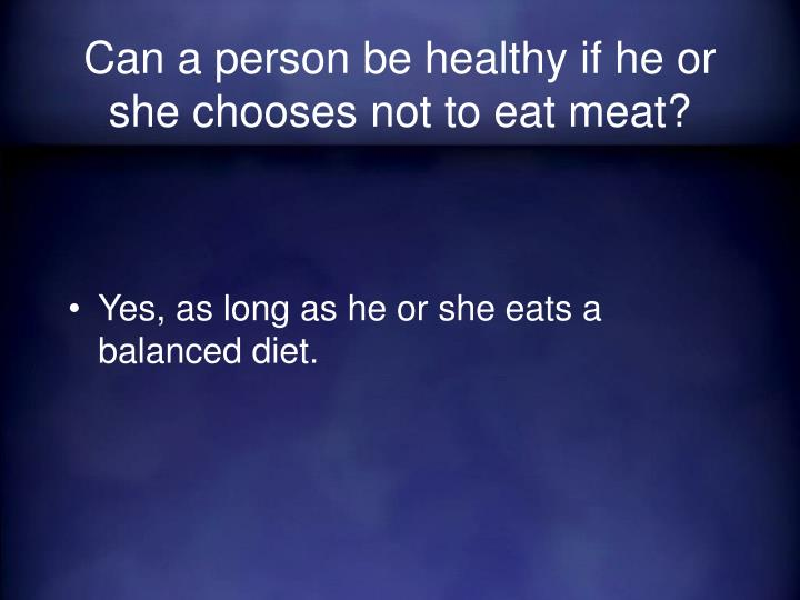 Can a person be healthy if he or she chooses not to eat meat