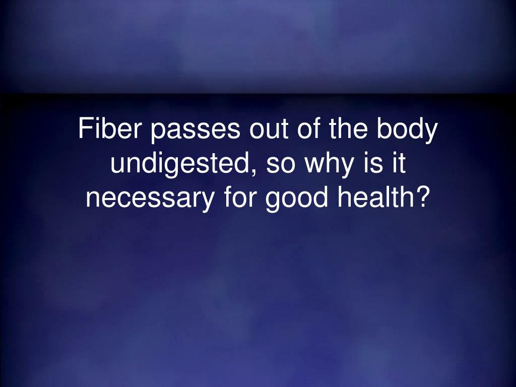 Fiber passes out of the body undigested, so why is it necessary for good health?