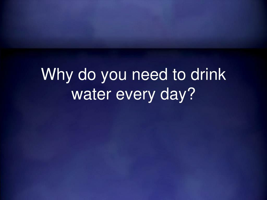 Why do you need to drink water every day?