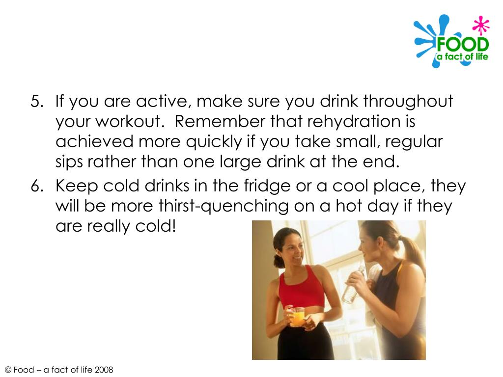 If you are active, make sure you drink throughout your workout.  Remember that rehydration is achieved more quickly if you take small, regular sips rather than one large drink at the end.