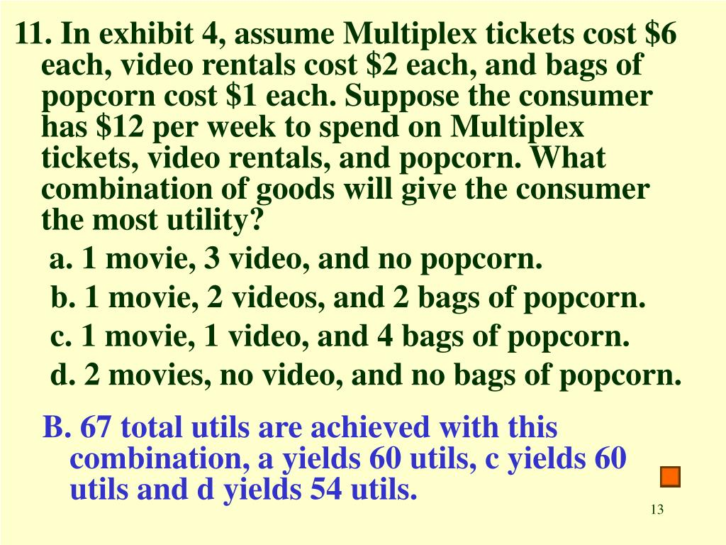 11. In exhibit 4, assume Multiplex tickets cost $6 each, video rentals cost $2 each, and bags of popcorn cost $1 each. Suppose the consumer has $12 per week to spend on Multiplex tickets, video rentals, and popcorn. What combination of goods will give the consumer the most utility?