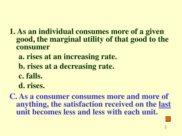 1. As an individual consumes more of a given good, the marginal utility of that good to the consumer