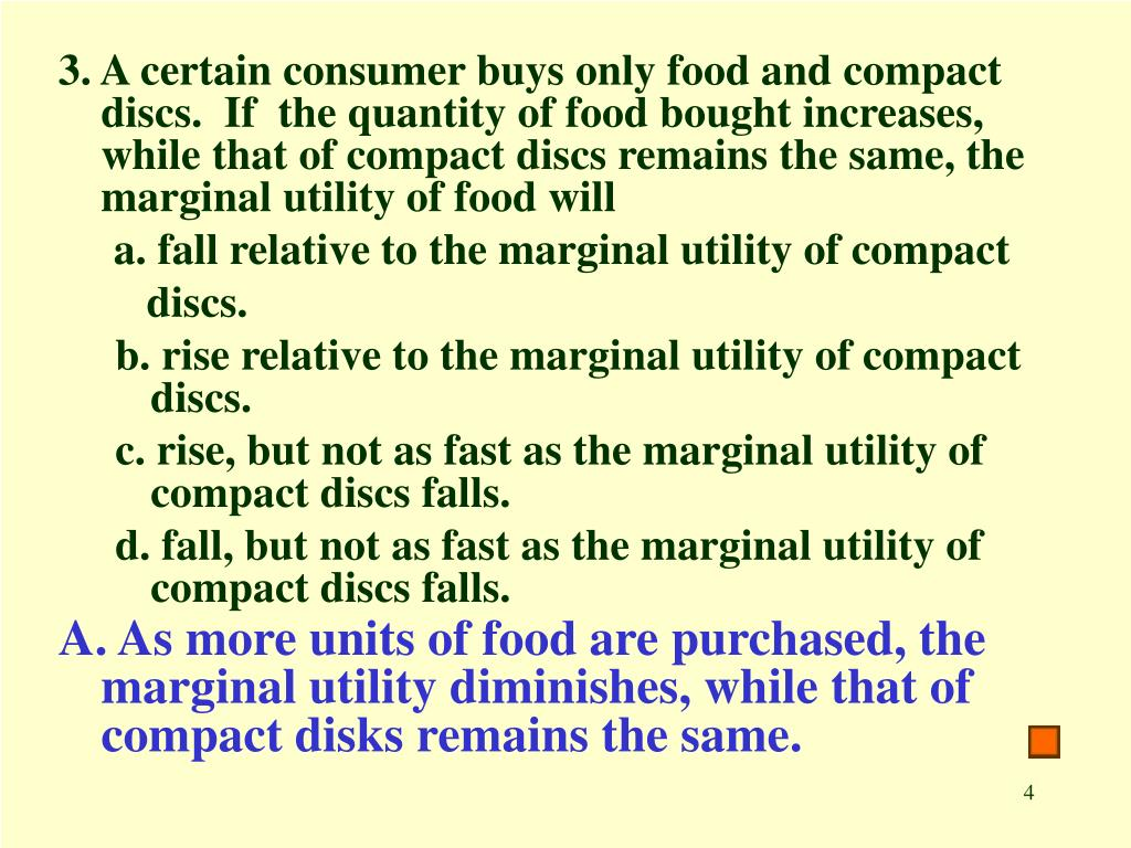 3. A certain consumer buys only food and compact discs.  If  the quantity of food bought increases, while that of compact discs remains the same, the marginal utility of food will