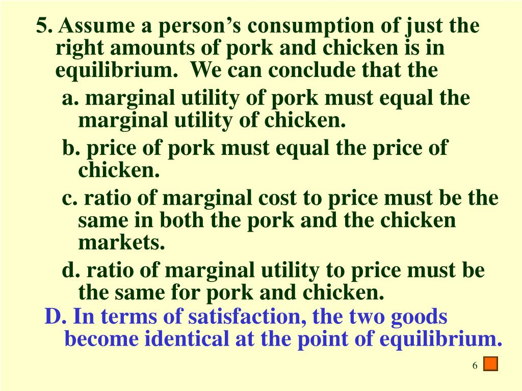5. Assume a person's consumption of just the right amounts of pork and chicken is in equilibrium.  We can conclude that the