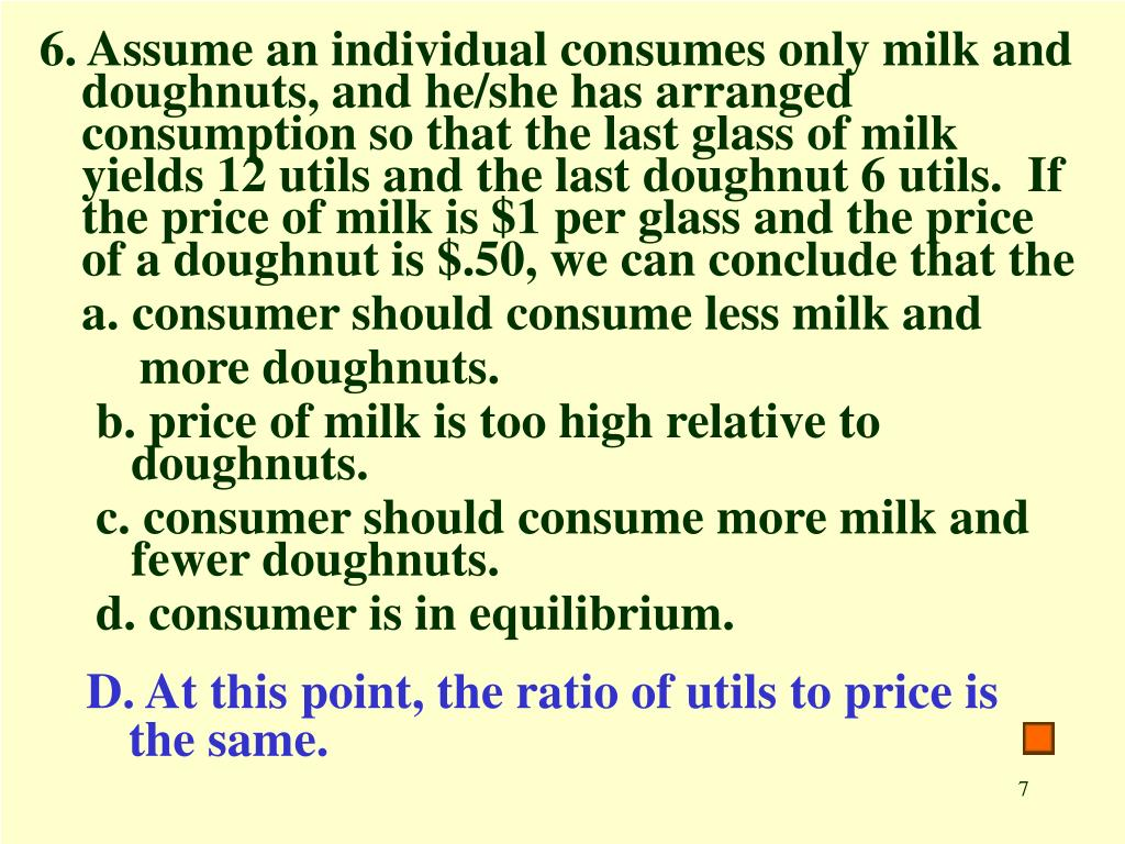 6. Assume an individual consumes only milk and doughnuts, and he/she has arranged consumption so that the last glass of milk yields 12 utils and the last doughnut 6 utils.  If the price of milk is $1 per glass and the price of a doughnut is $.50, we can conclude that the