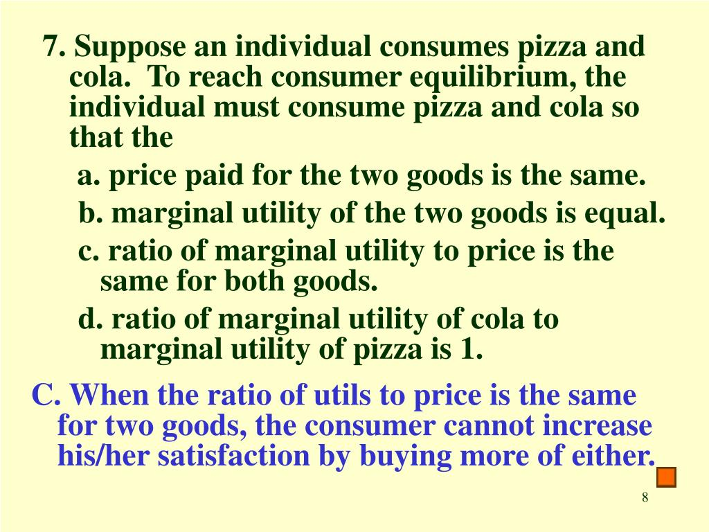 7. Suppose an individual consumes pizza and cola.  To reach consumer equilibrium, the individual must consume pizza and cola so that the