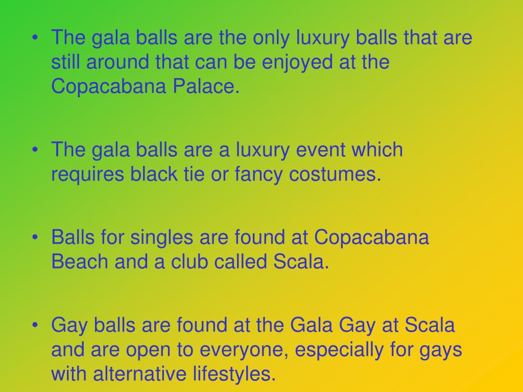 The gala balls are the only luxury balls that are still around that can be enjoyed at the Copacabana Palace.