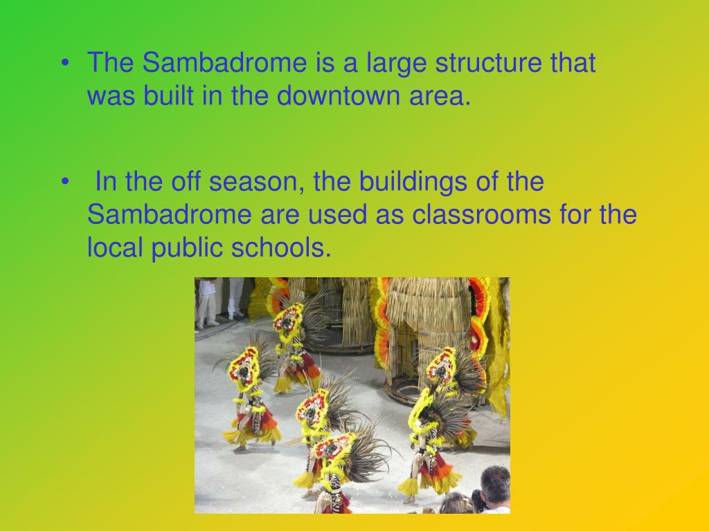 The Sambadrome is a large structure that was built in the downtown area.