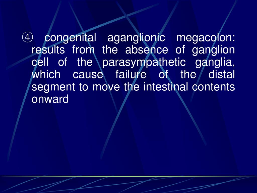 ④ congenital aganglionic megacolon: results from the absence of ganglion cell of the parasympathetic ganglia, which cause failure of the distal segment to move the intestinal contents onward