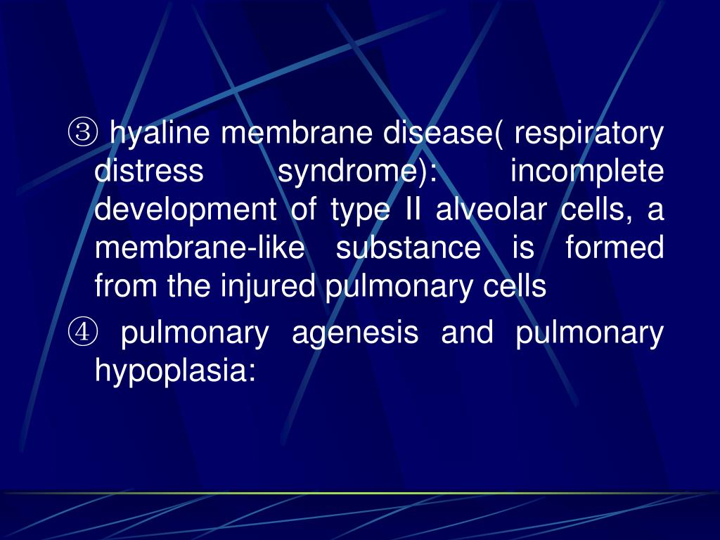 ③ hyaline membrane disease( respiratory distress syndrome): incomplete development of type II alveolar cells, a membrane-like substance is formed from the injured pulmonary cells