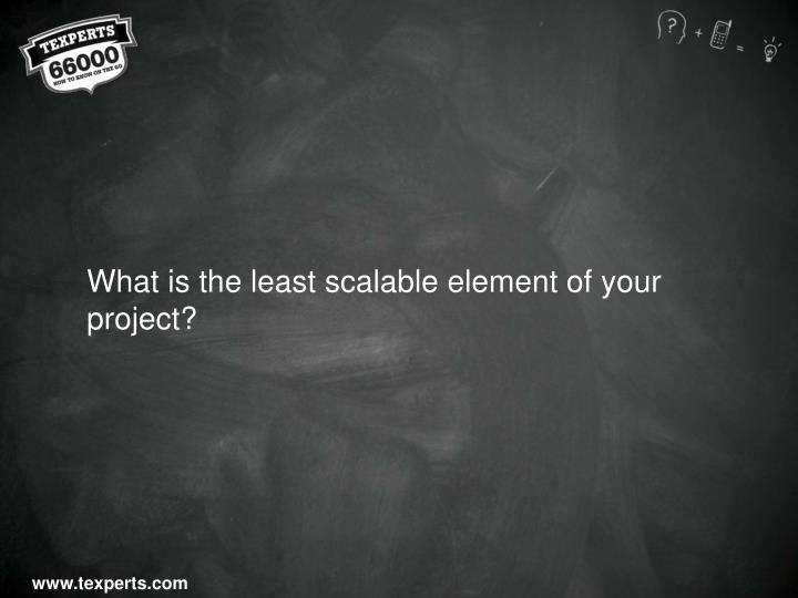 What is the least scalable element of your project?