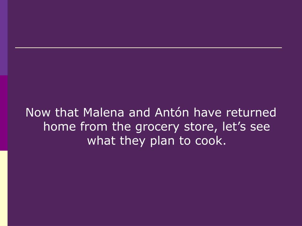 Now that Malena and Antón have returned home from the grocery store, let's see what they plan to cook.