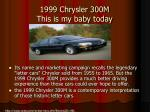 1999 chrysler 300m this is my baby today