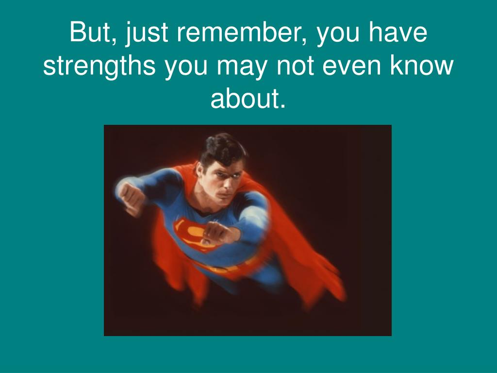 But, just remember, you have strengths you may not even know about.