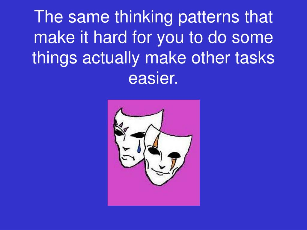 The same thinking patterns that make it hard for you to do some things actually make other tasks easier.