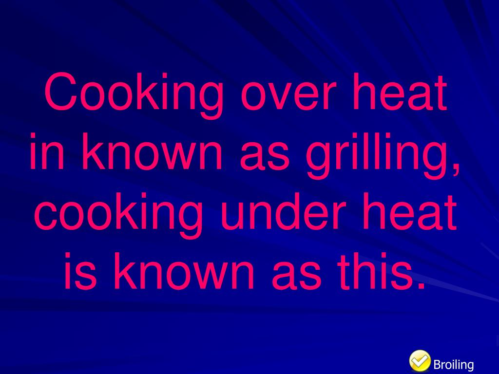 Cooking over heat in known as grilling, cooking under heat is known as this.