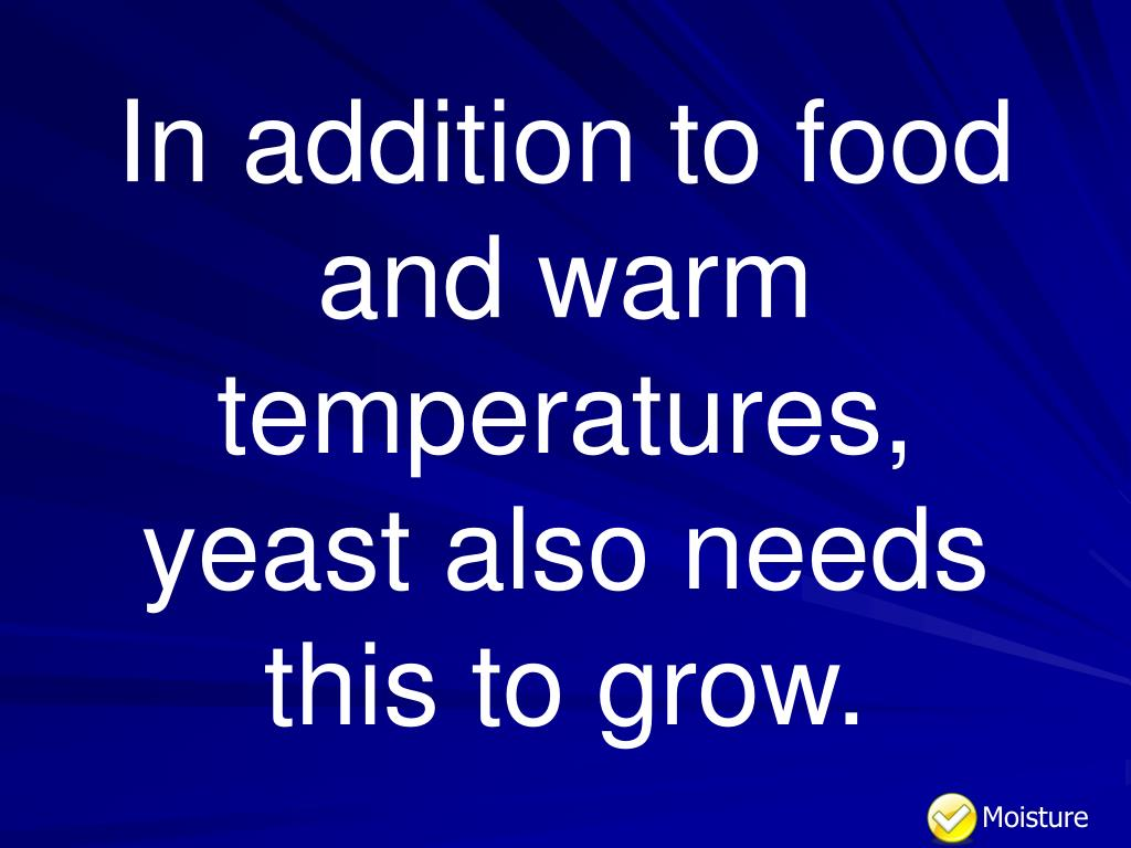 In addition to food and warm temperatures, yeast also needs this to grow.