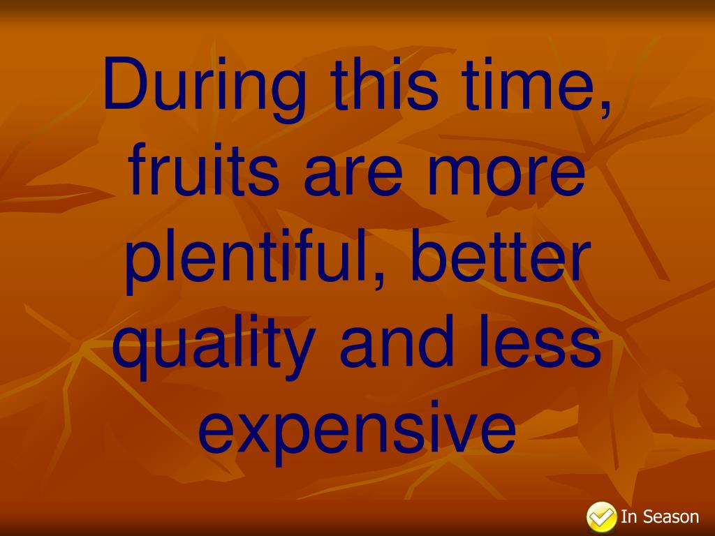During this time, fruits are more plentiful, better quality and less expensive