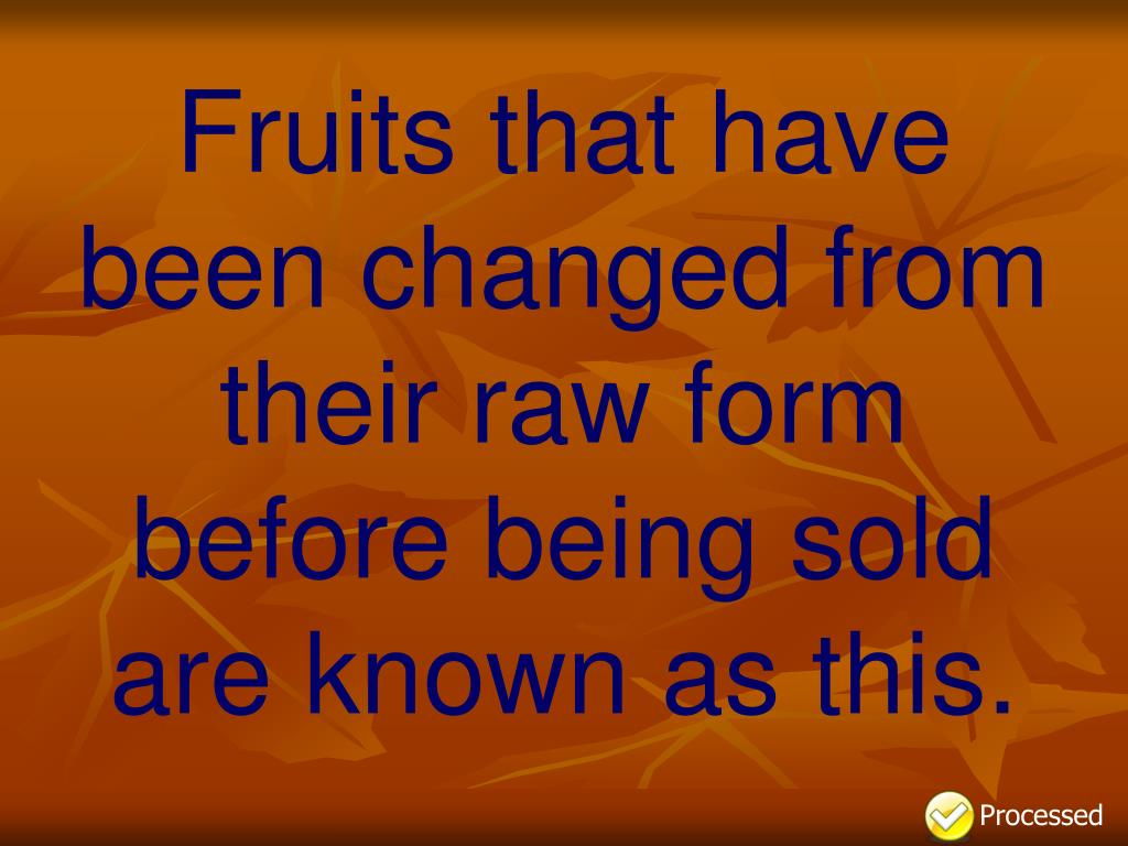 Fruits that have been changed from their raw form before being sold are known as this.