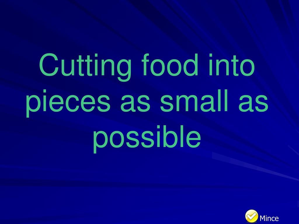 Cutting food into pieces as small as possible